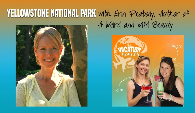 Yellowstone National Park Episode 009 Vacation Mavens with Erin Peabody, Author of A Weird and Wild Beauty